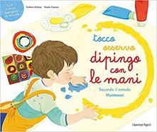 Tocco, osservo, dipingo con le mani secondo il metodo Montessori. Ediz. a colori
